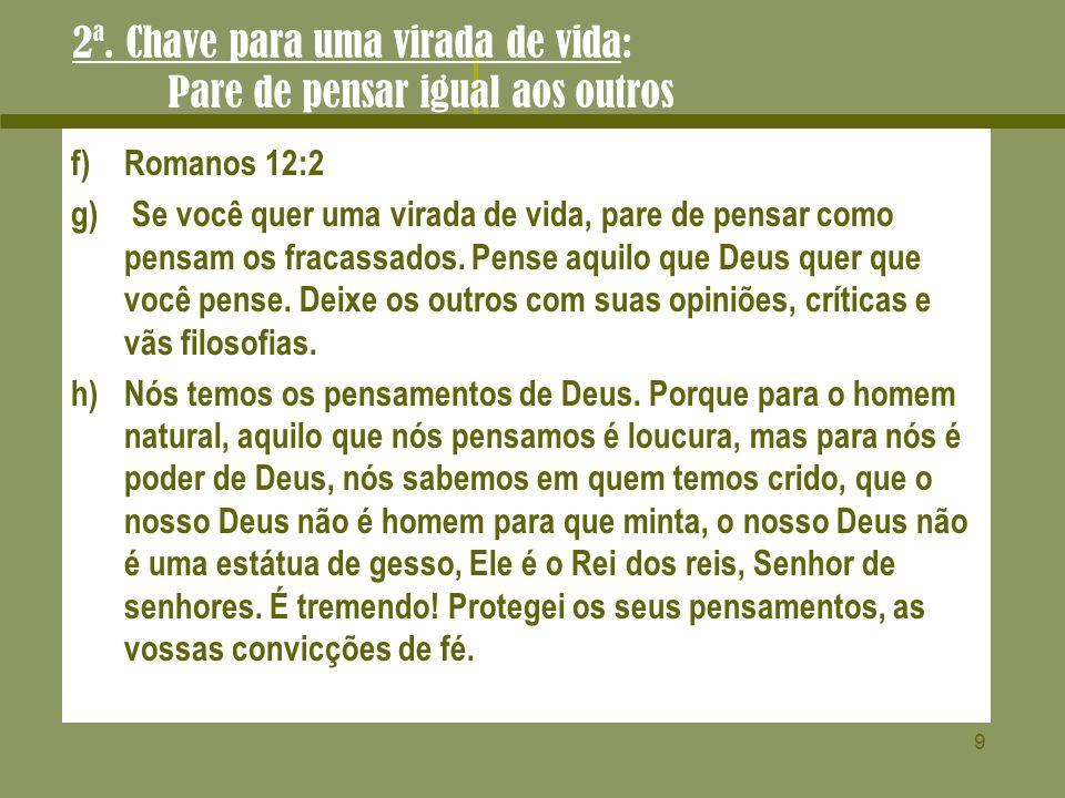 9 2ª. Chave para uma virada de vida: Pare de pensar igual aos outros f)Romanos 12:2 g) Se você quer uma virada de vida, pare de pensar como pensam os