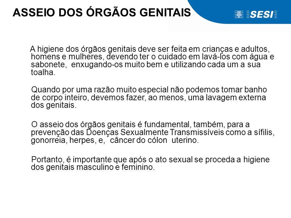 ASSEIO DOS ÓRGÃOS GENITAIS A higiene dos órgãos genitais deve ser feita em crianças e adultos, homens e mulheres, devendo ter o cuidado em lavá-los co