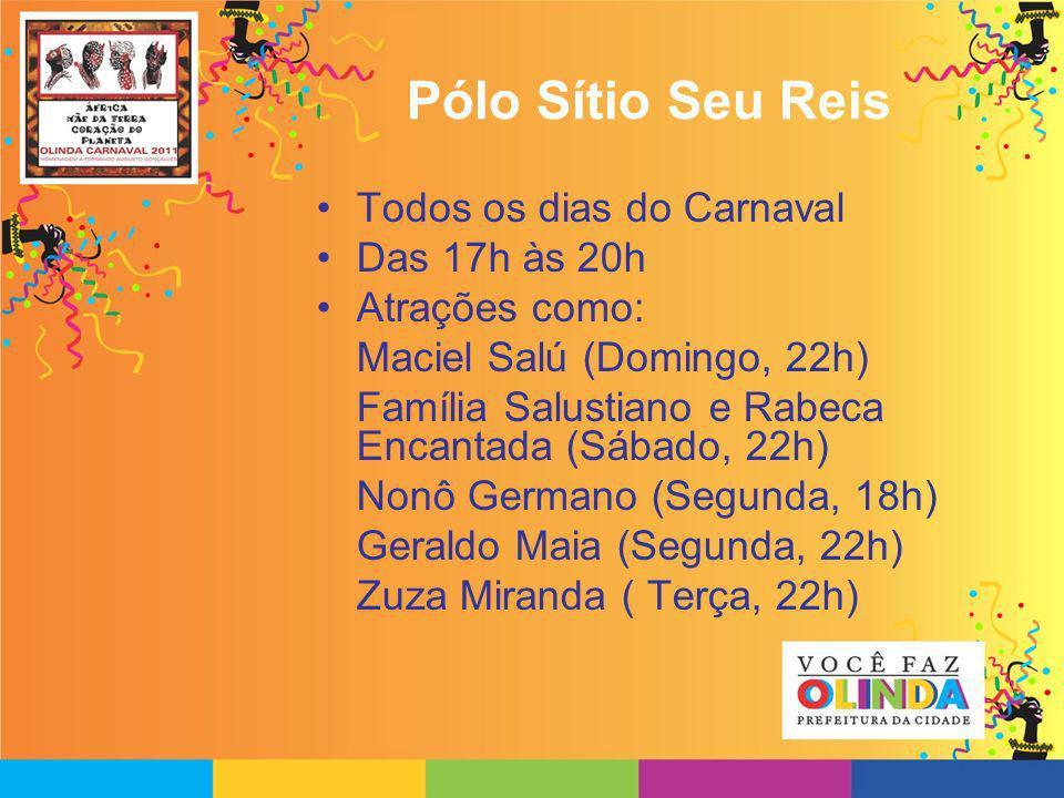 Pólo Sítio Seu Reis Todos os dias do Carnaval Das 17h às 20h Atrações como: Maciel Salú (Domingo, 22h) Família Salustiano e Rabeca Encantada (Sábado,