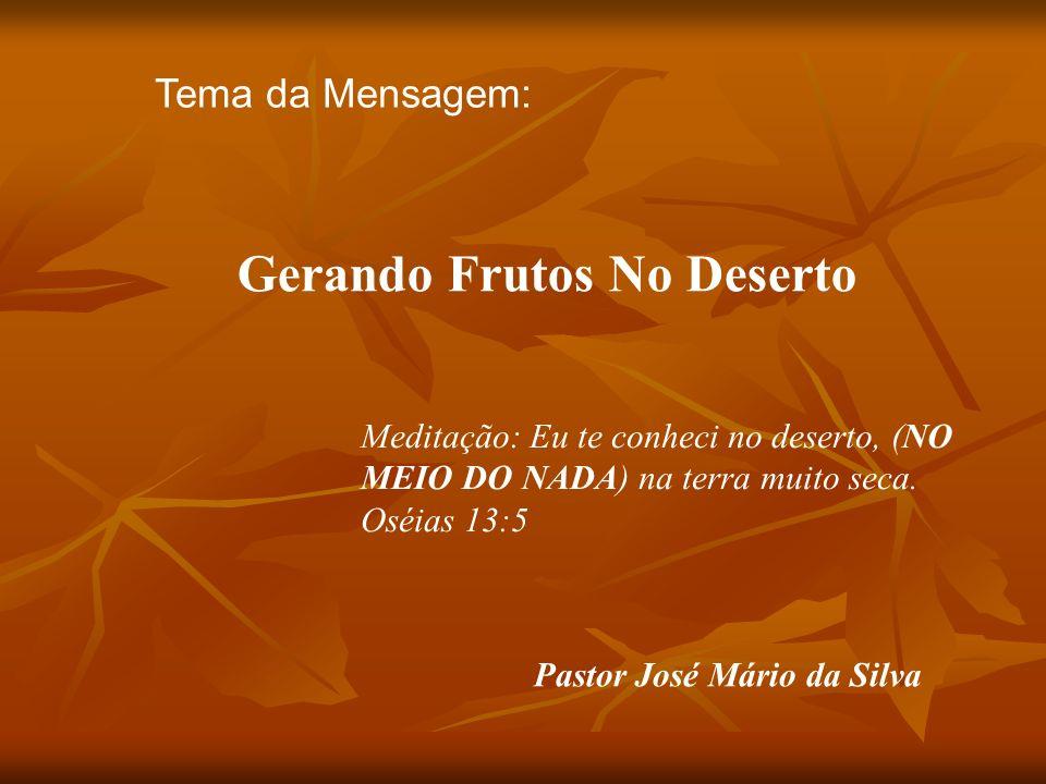 Tema da Mensagem: Gerando Frutos No Deserto Pastor José Mário da Silva Meditação: Eu te conheci no deserto, (NO MEIO DO NADA) na terra muito seca.