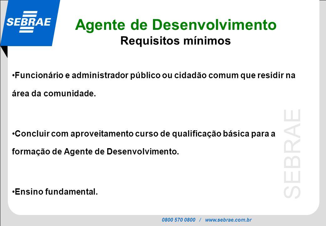 0800 570 0800 / www.sebrae.com.br SEBRAE Agente de Desenvolvimento Requisitos mínimos Funcionário e administrador público ou cidadão comum que residir