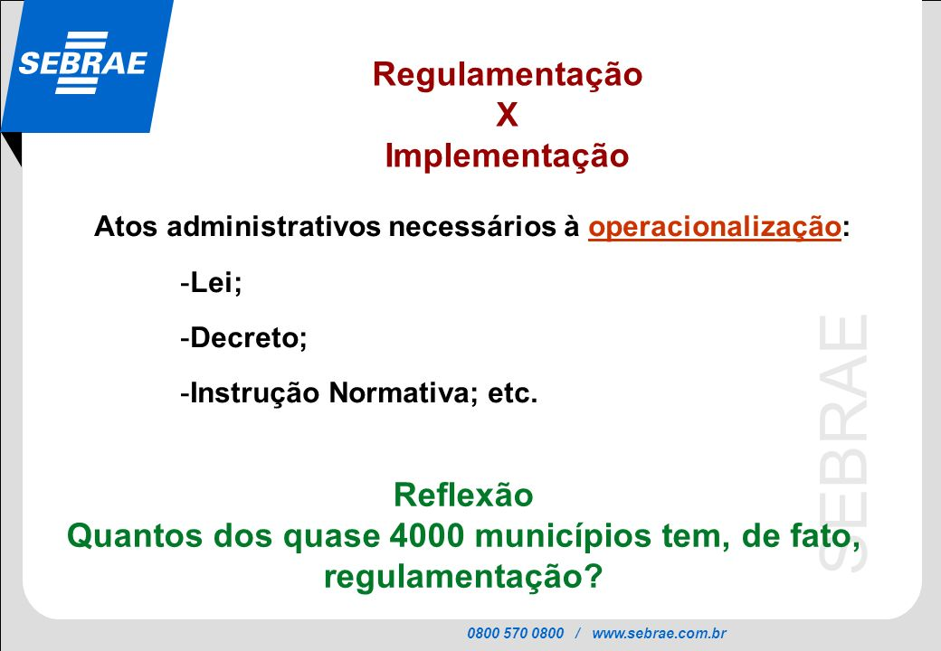 0800 570 0800 / www.sebrae.com.br SEBRAE Atos administrativos necessários à operacionalização: -Lei; -Decreto; -Instrução Normativa; etc. Regulamentaç