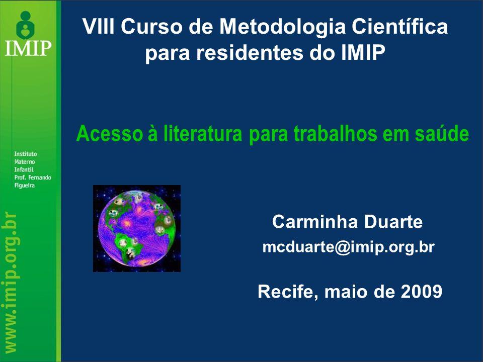 Carminha Duarte mcduarte@imip.org.br Recife, maio de 2009 VIII Curso de Metodologia Científica para residentes do IMIP Acesso à literatura para trabal