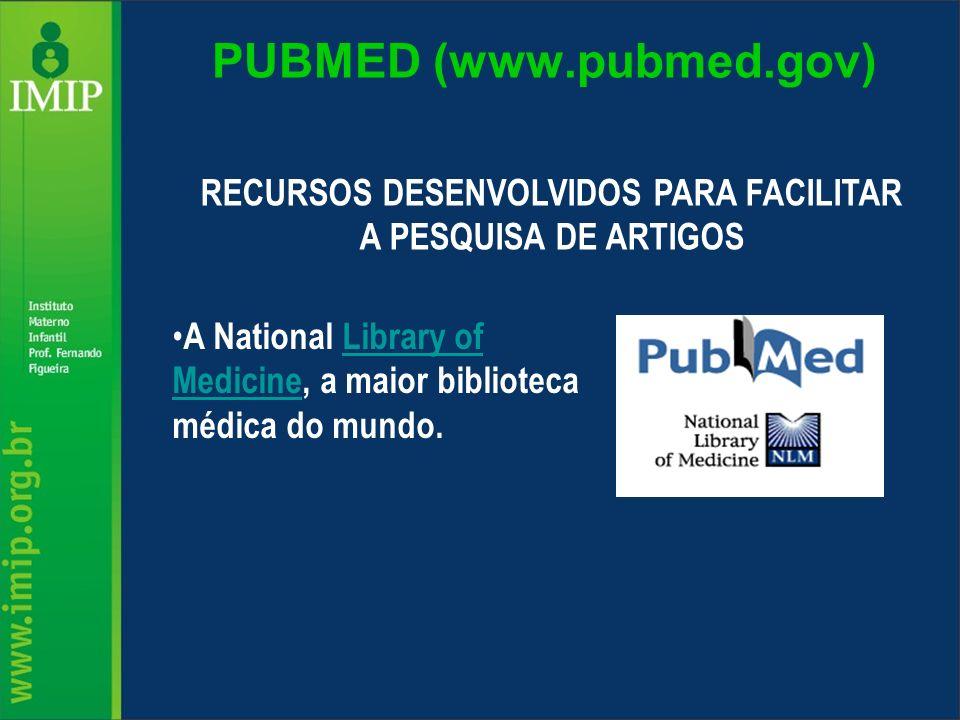 PUBMED (www.pubmed.gov) RECURSOS DESENVOLVIDOS PARA FACILITAR A PESQUISA DE ARTIGOS A National Library of Medicine, a maior biblioteca médica do mundo