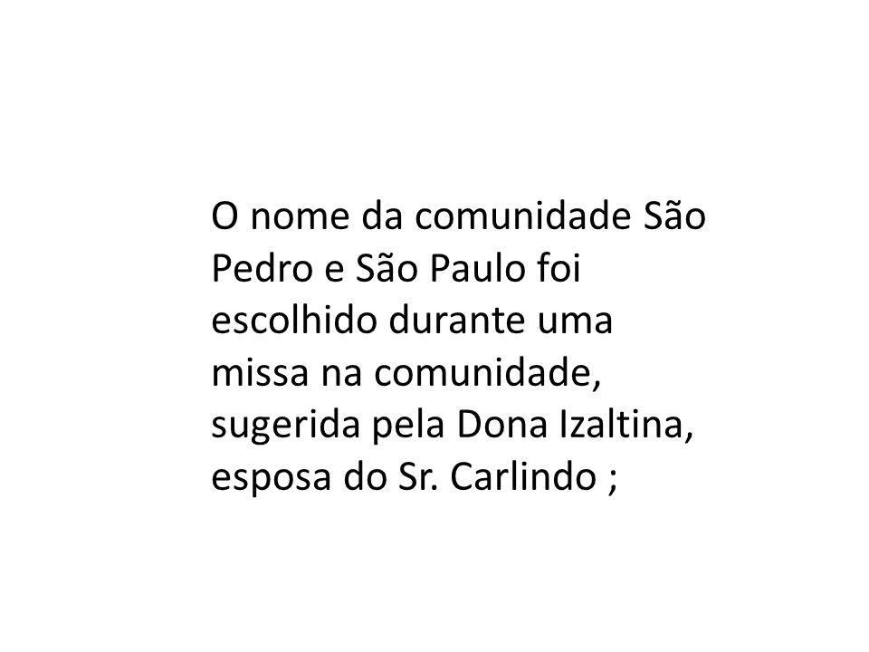 O nome da comunidade São Pedro e São Paulo foi escolhido durante uma missa na comunidade, sugerida pela Dona Izaltina, esposa do Sr. Carlindo ;