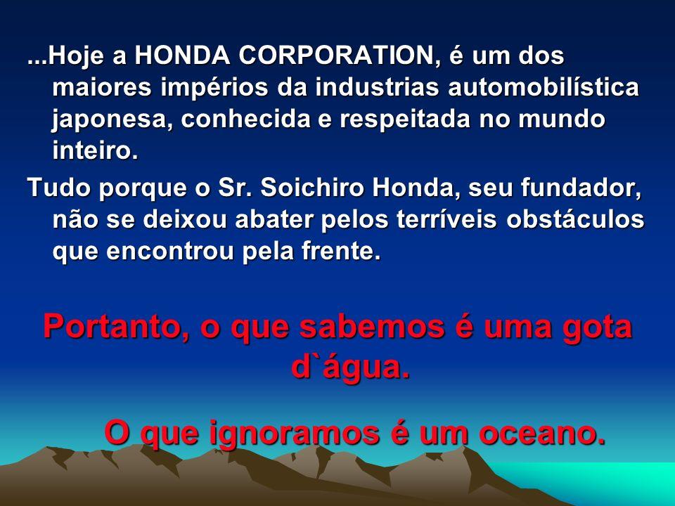 ...Hoje a HONDA CORPORATION, é um dos maiores impérios da industrias automobilística japonesa, conhecida e respeitada no mundo inteiro.