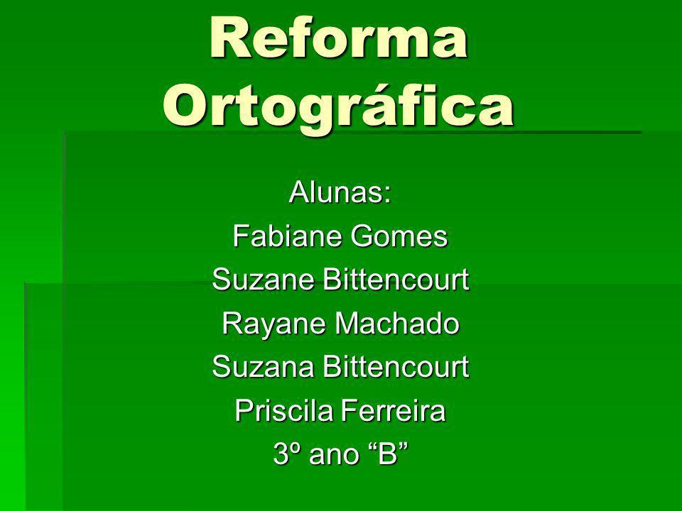 Reforma Ortográfica Alunas: Fabiane Gomes Suzane Bittencourt Rayane Machado Suzana Bittencourt Priscila Ferreira 3º ano B