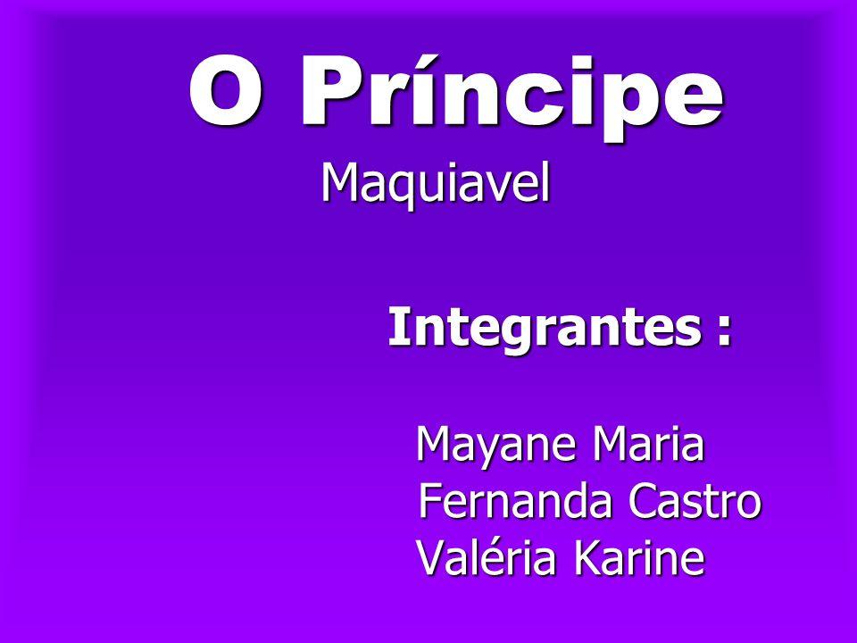 O Príncipe Maquiavel O Príncipe Maquiavel Integrantes : Mayane Maria Fernanda Castro Fernanda Castro Valéria Karine