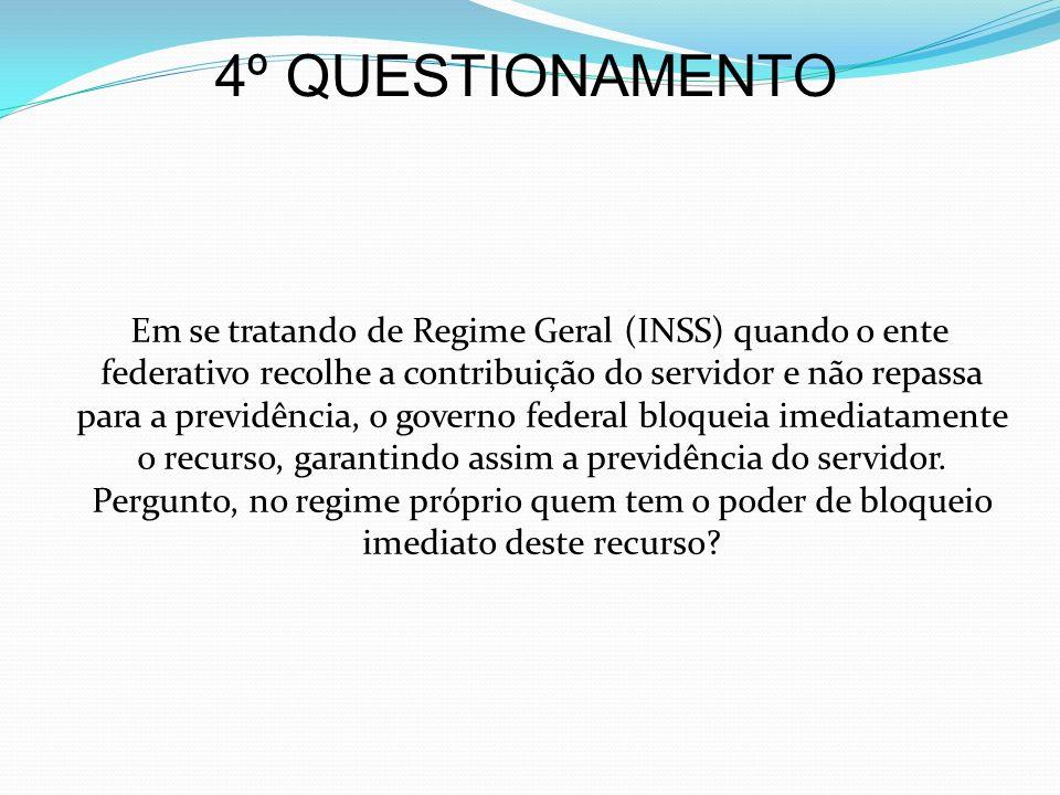 4º QUESTIONAMENTO Em se tratando de Regime Geral (INSS) quando o ente federativo recolhe a contribuição do servidor e não repassa para a previdência,