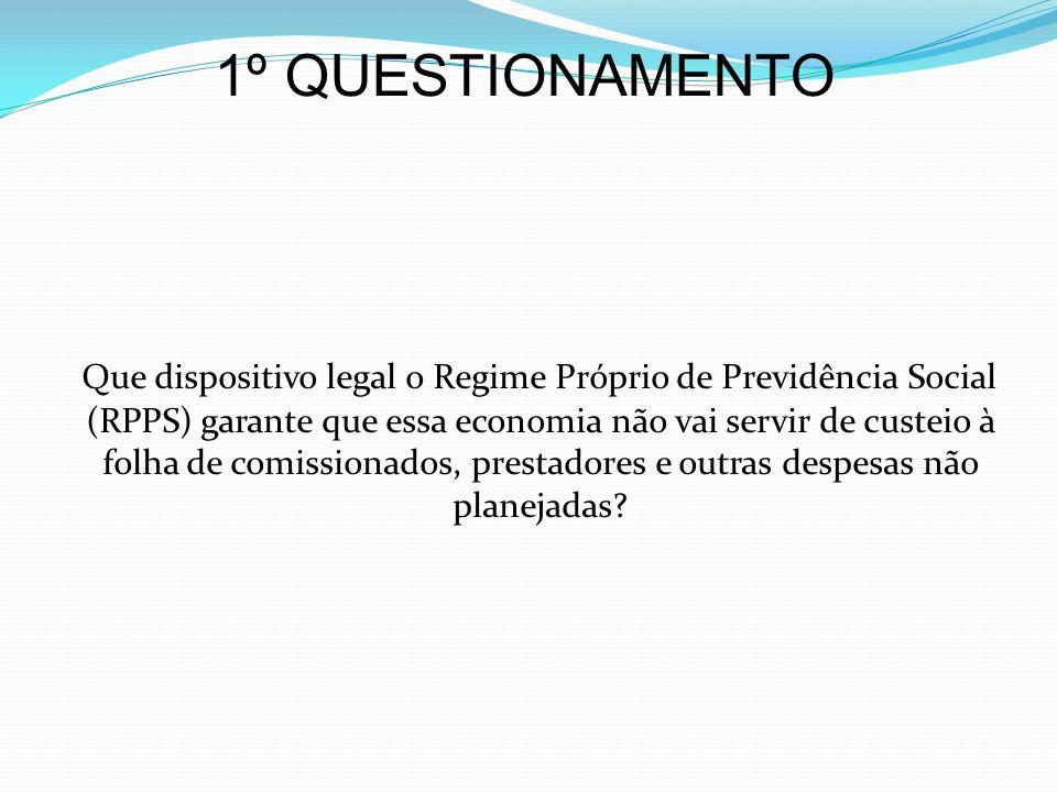 1º QUESTIONAMENTO Que dispositivo legal o Regime Próprio de Previdência Social (RPPS) garante que essa economia não vai servir de custeio à folha de c
