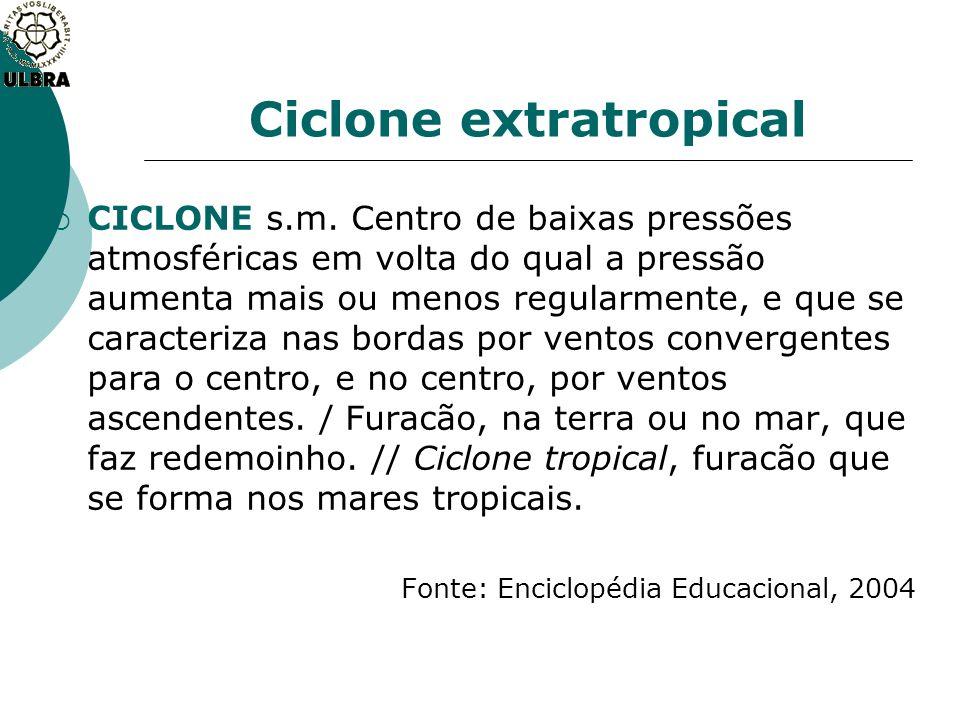 Ciclone extratropical CICLONE s.m. Centro de baixas pressões atmosféricas em volta do qual a pressão aumenta mais ou menos regularmente, e que se cara