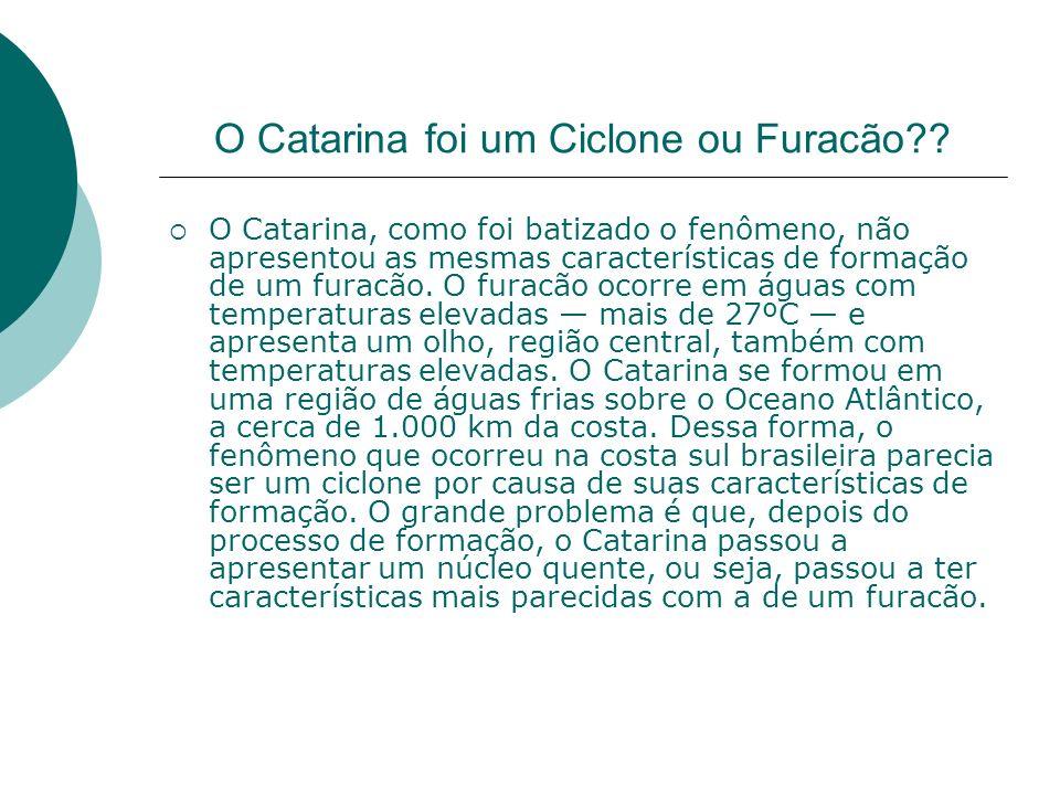 O Catarina foi um Ciclone ou Furacão?? O Catarina, como foi batizado o fenômeno, não apresentou as mesmas características de formação de um furacão. O