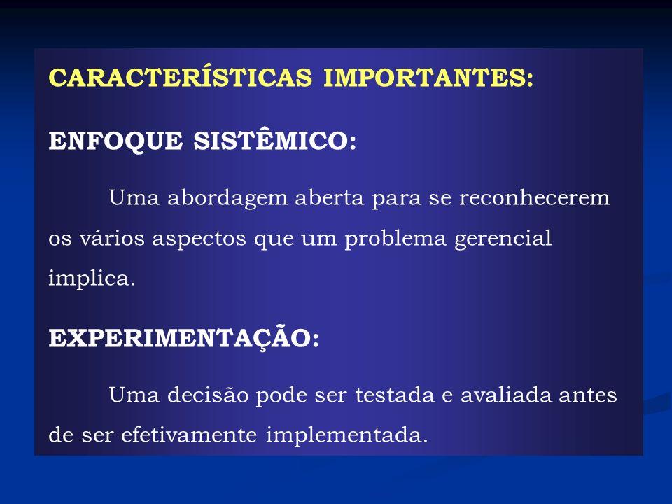 CARACTERÍSTICAS IMPORTANTES: ENFOQUE SISTÊMICO: Uma abordagem aberta para se reconhecerem os vários aspectos que um problema gerencial implica. EXPERI