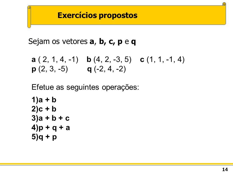 14 Exercícios propostos Sejam os vetores a, b, c, p e q a ( 2, 1, 4, -1) b (4, 2, -3, 5) c (1, 1, -1, 4) p (2, 3, -5) q (-2, 4, -2) Efetue as seguinte