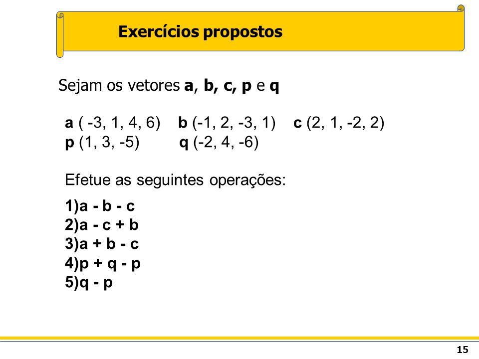 15 Exercícios propostos Sejam os vetores a, b, c, p e q a ( -3, 1, 4, 6) b (-1, 2, -3, 1) c (2, 1, -2, 2) p (1, 3, -5) q (-2, 4, -6) Efetue as seguint