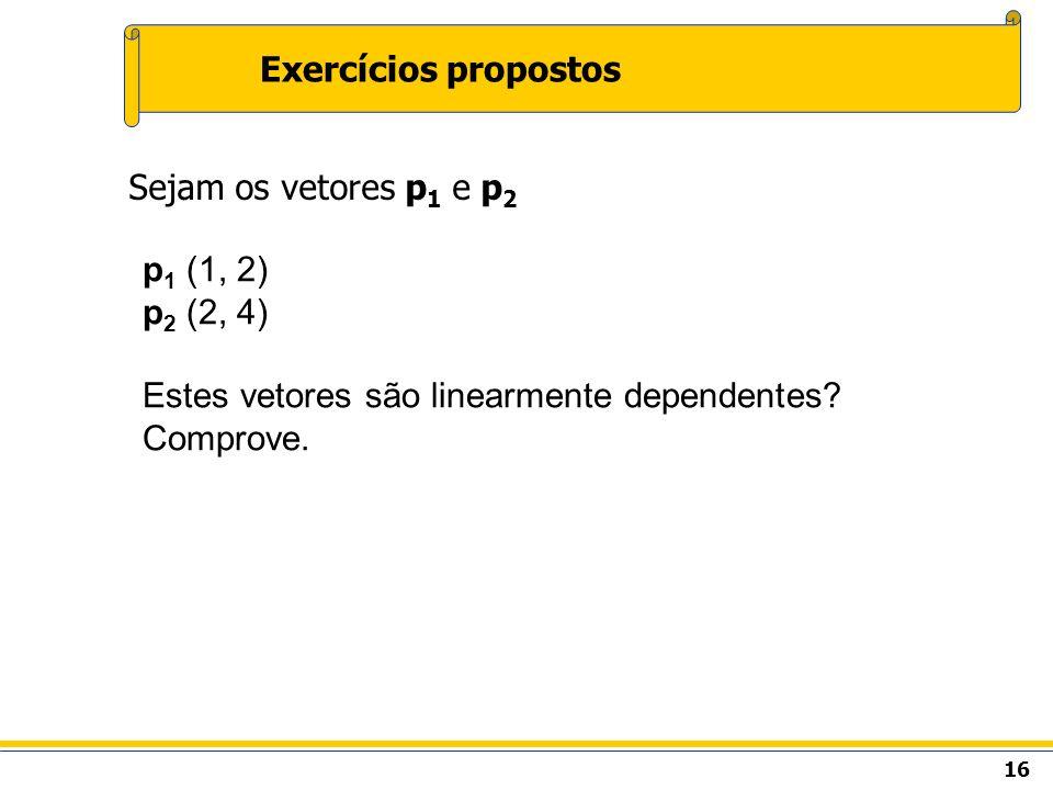 16 Exercícios propostos Sejam os vetores p 1 e p 2 p 1 (1, 2) p 2 (2, 4) Estes vetores são linearmente dependentes? Comprove.