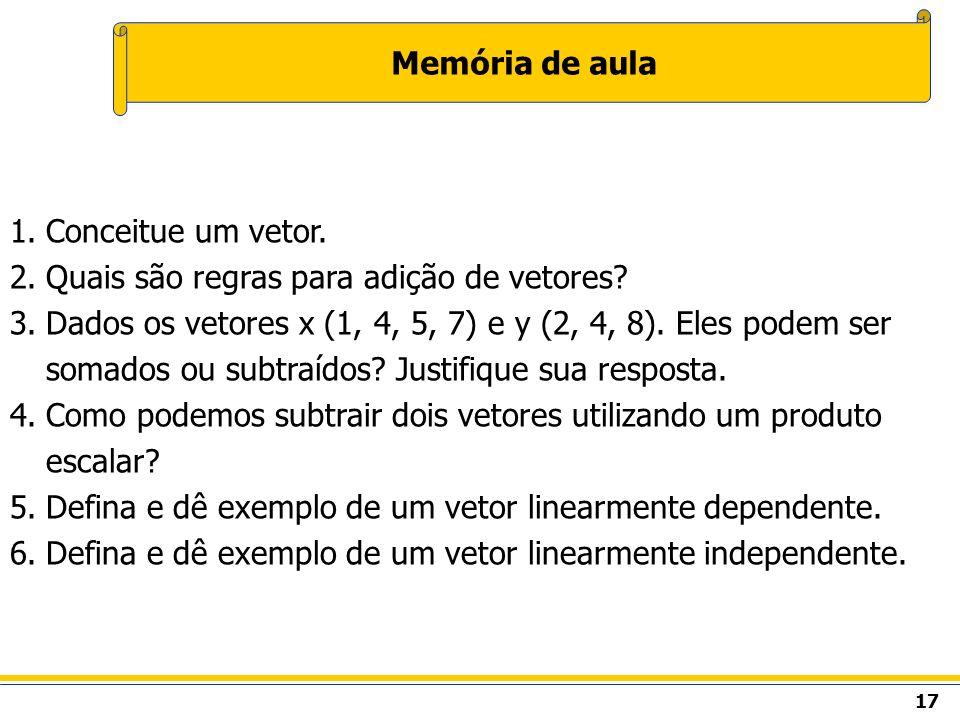 17 Memória de aula 1.Conceitue um vetor. 2.Quais são regras para adição de vetores? 3.Dados os vetores x (1, 4, 5, 7) e y (2, 4, 8). Eles podem ser so