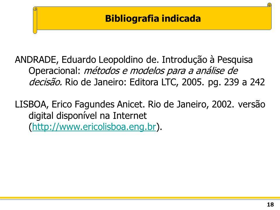 18 Bibliografia indicada ANDRADE, Eduardo Leopoldino de. Introdução à Pesquisa Operacional: métodos e modelos para a análise de decisão. Rio de Janeir