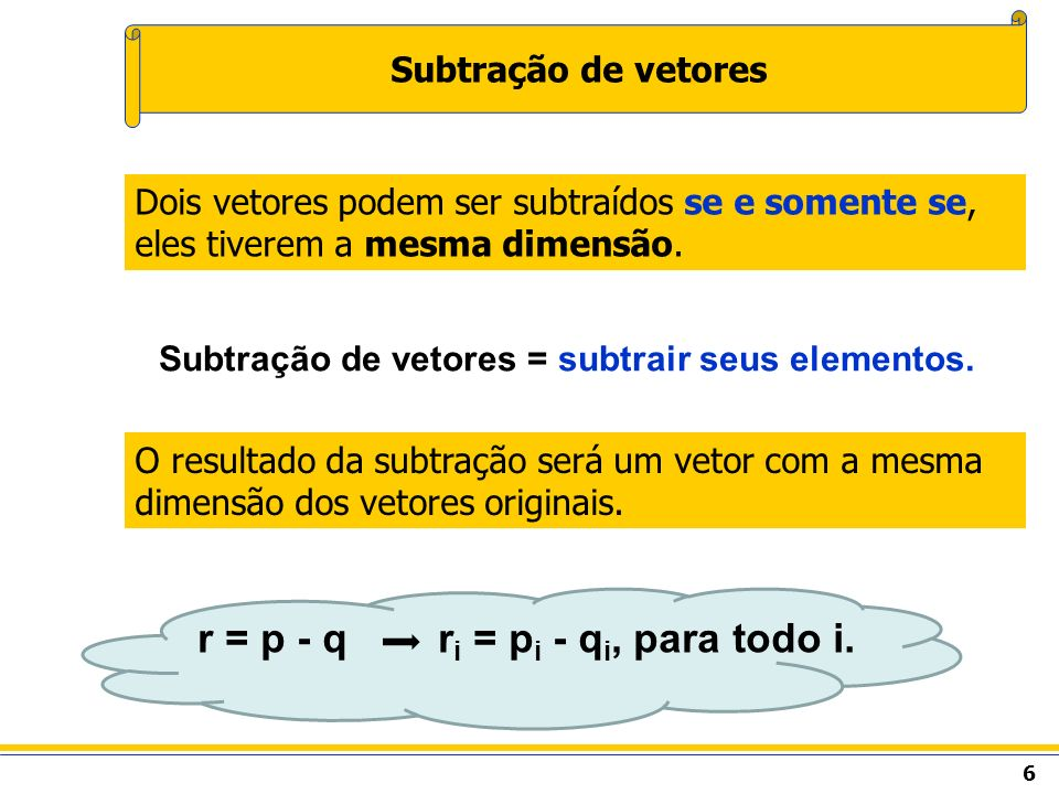 6 Subtração de vetores O resultado da subtração será um vetor com a mesma dimensão dos vetores originais. Dois vetores podem ser subtraídos se e somen