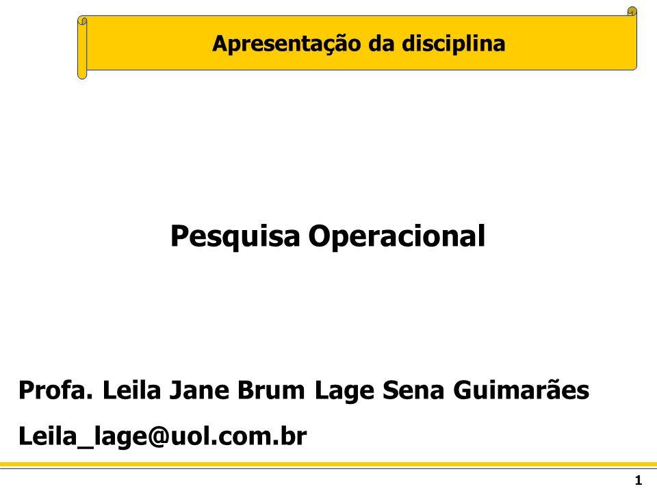 1 Apresentação da disciplina Pesquisa Operacional Profa. Leila Jane Brum Lage Sena Guimarães Leila_lage@uol.com.br