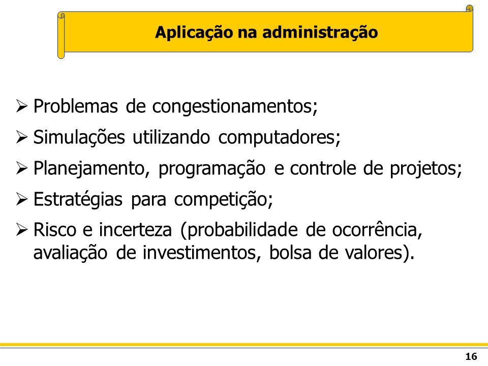 16 Aplicação na administração Problemas de congestionamentos; Simulações utilizando computadores; Planejamento, programação e controle de projetos; Es