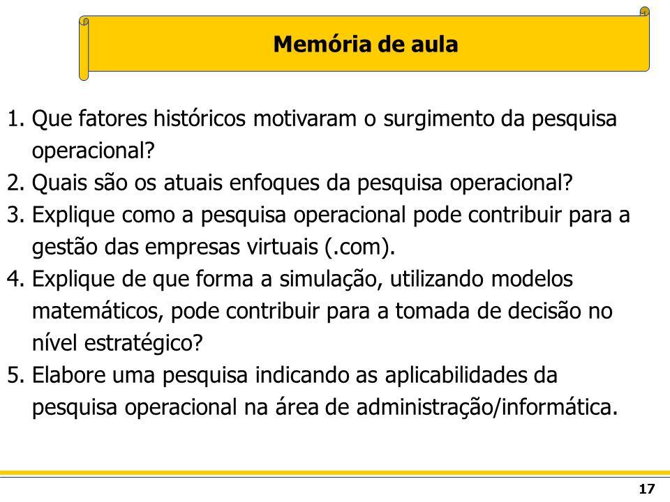 17 Memória de aula 1.Que fatores históricos motivaram o surgimento da pesquisa operacional? 2.Quais são os atuais enfoques da pesquisa operacional? 3.