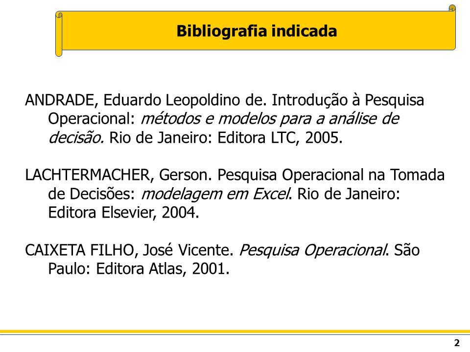 2 Bibliografia indicada ANDRADE, Eduardo Leopoldino de. Introdução à Pesquisa Operacional: métodos e modelos para a análise de decisão. Rio de Janeiro
