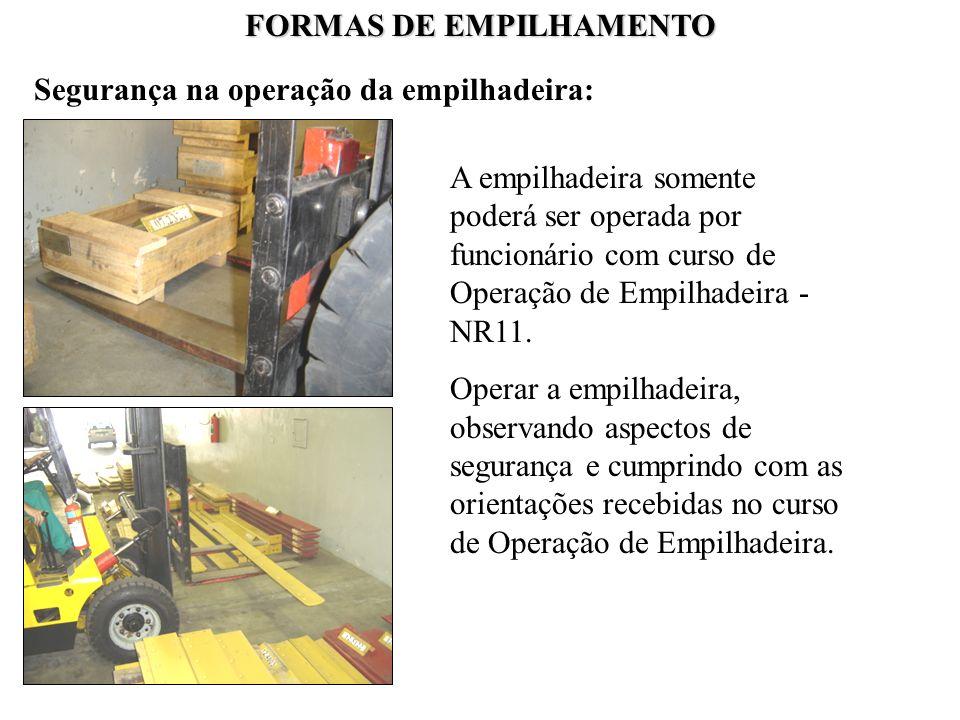 FORMAS DE EMPILHAMENTO Segurança na operação da empilhadeira: A empilhadeira somente poderá ser operada por funcionário com curso de Operação de Empil
