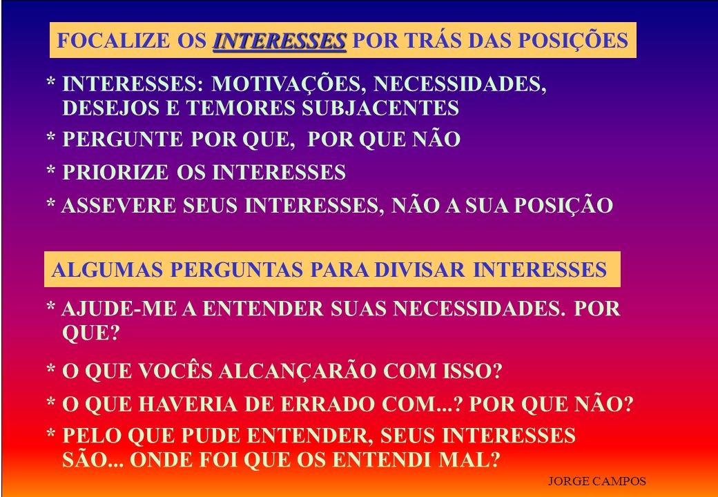 INTERESSES FOCALIZE OS INTERESSES POR TRÁS DAS POSIÇÕES * INTERESSES: MOTIVAÇÕES, NECESSIDADES, DESEJOS E TEMORES SUBJACENTES * PERGUNTE POR QUE, POR