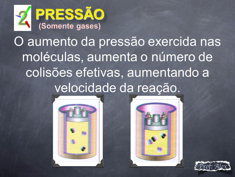 PRESSÃO PRESSÃO O aumento da pressão exercida nas moléculas, aumenta o número de colisões efetivas, aumentando a velocidade da reação. (Somente gases)