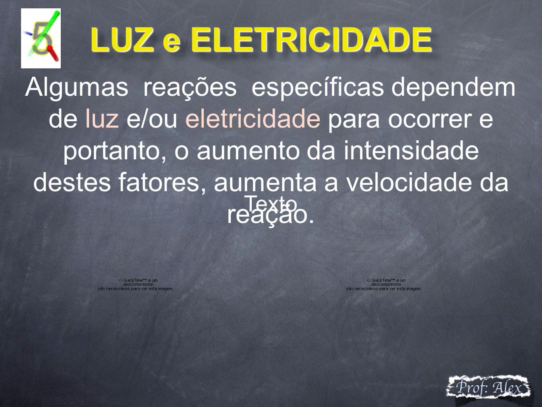 LUZ e ELETRICIDADE LUZ e ELETRICIDADE Algumas reações específicas dependem de luz e/ou eletricidade para ocorrer e portanto, o aumento da intensidade destes fatores, aumenta a velocidade da reação.