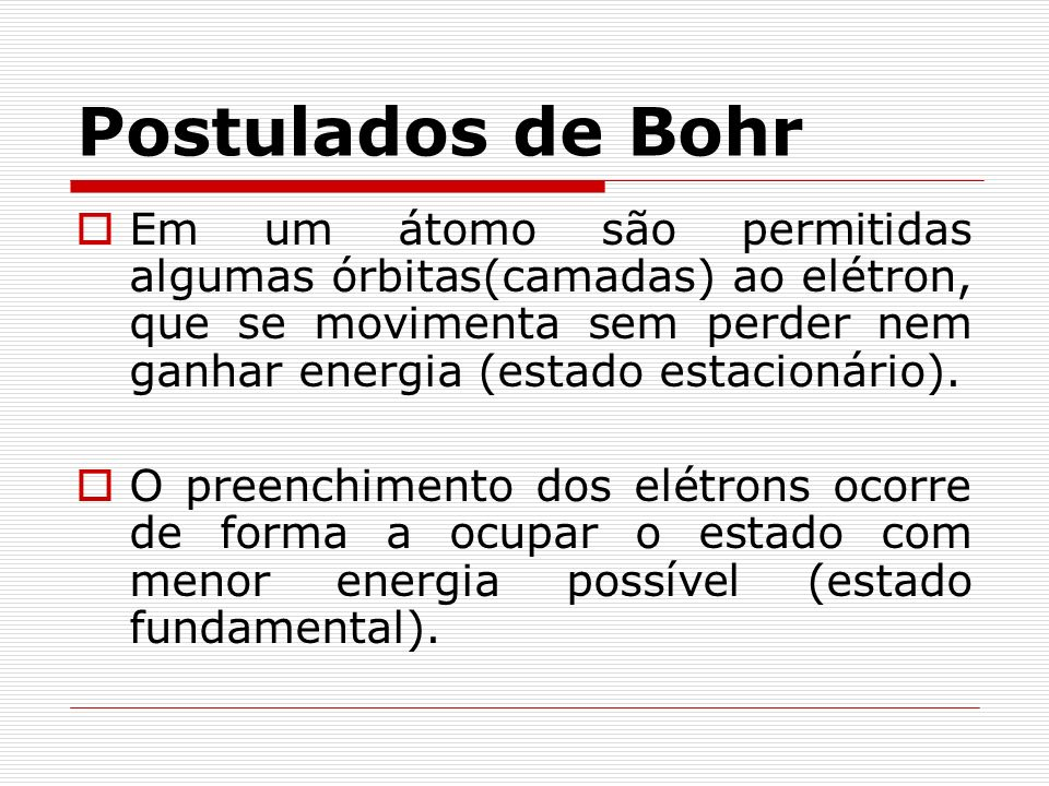 Postulados de Bohr Em um átomo são permitidas algumas órbitas(camadas) ao elétron, que se movimenta sem perder nem ganhar energia (estado estacionário).