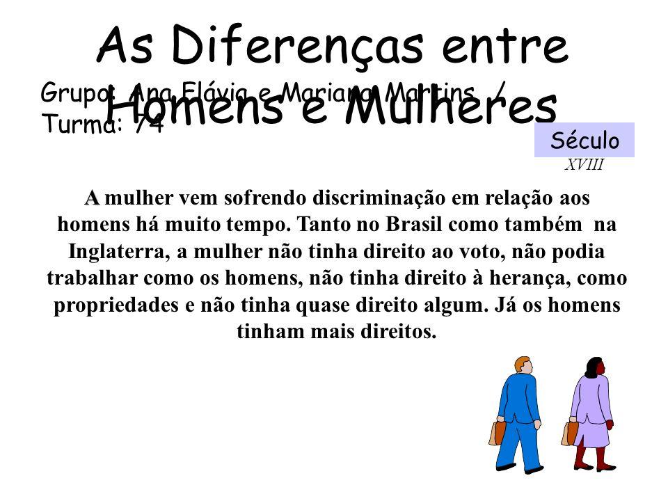 As Diferenças entre Homens e Mulheres Grupo: Ana Flávia e Mariana Martins. / Turma: 74 Século XVIII A A mulher vem sofrendo discriminação em relação a