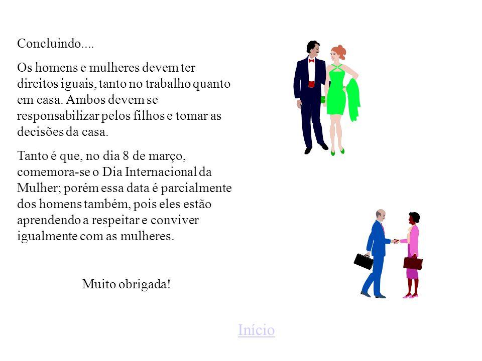 Concluindo.... Os homens e mulheres devem ter direitos iguais, tanto no trabalho quanto em casa. Ambos devem se responsabilizar pelos filhos e tomar a