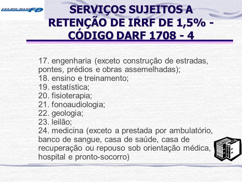 SERVIÇOS SUJEITOS A RETENÇÃO DE IRRF DE 1,5% - CÓDIGO DARF 1708 - 4 17. engenharia (exceto construção de estradas, pontes, prédios e obras assemelhada