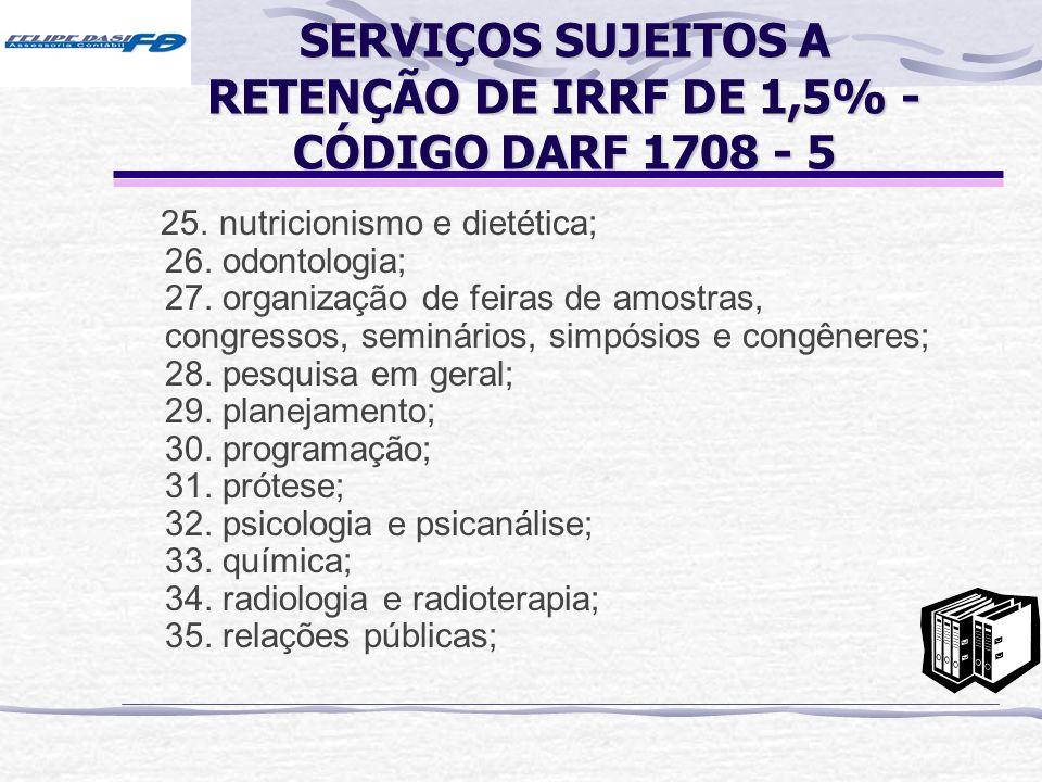 SERVIÇOS SUJEITOS A RETENÇÃO DE IRRF DE 1,5% - CÓDIGO DARF 1708 - 5 25. nutricionismo e dietética; 26. odontologia; 27. organização de feiras de amost