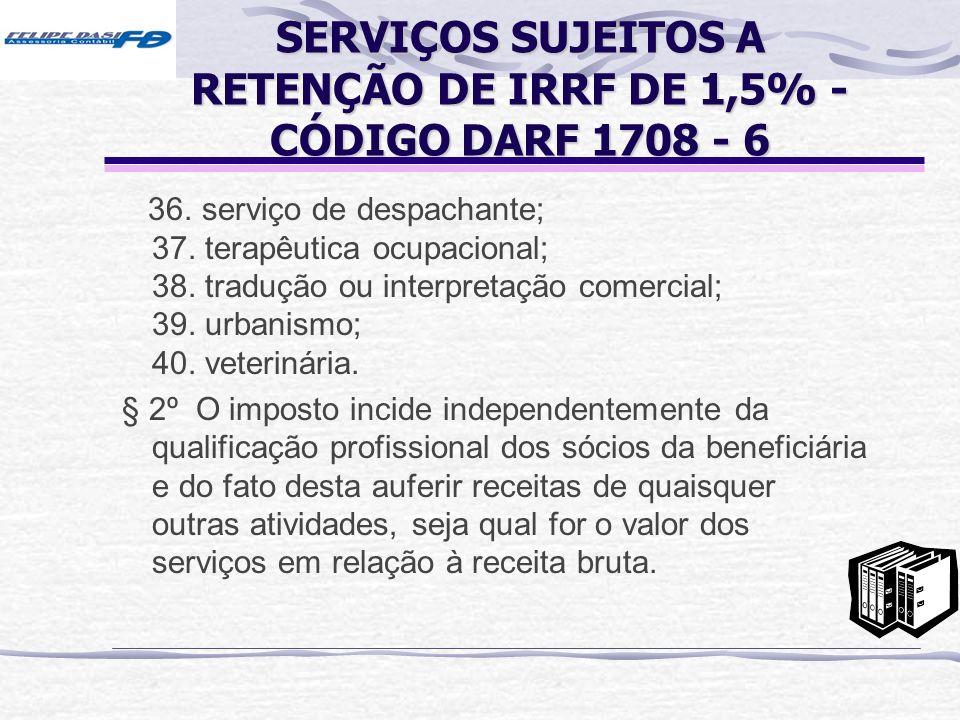 SERVIÇOS SUJEITOS A RETENÇÃO DE IRRF DE 1,5% - CÓDIGO DARF 1708 - 6 36. serviço de despachante; 37. terapêutica ocupacional; 38. tradução ou interpret