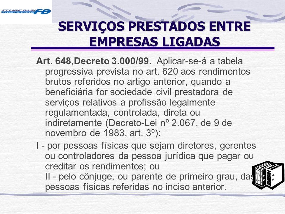 SERVIÇOS PRESTADOS ENTRE EMPRESAS LIGADAS Art. 648,Decreto 3.000/99. Aplicar-se-á a tabela progressiva prevista no art. 620 aos rendimentos brutos ref