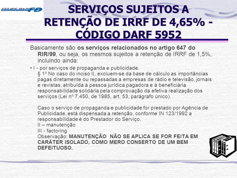 SERVIÇOS SUJEITOS A RETENÇÃO DE IRRF DE 4,65% - CÓDIGO DARF 5952 Basicamente são os serviços relacionados no artigo 647 do RIR/99, ou seja, os mesmos