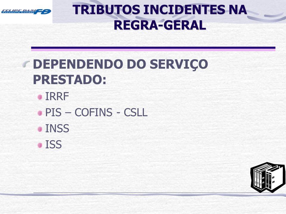 TRIBUTOS INCIDENTES NA REGRA-GERAL DEPENDENDO DO SERVIÇO PRESTADO: IRRF PIS – COFINS - CSLL INSS ISS