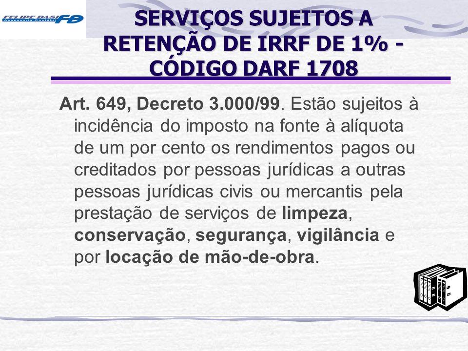 SERVIÇOS SUJEITOS A RETENÇÃO DE IRRF DE 1% - CÓDIGO DARF 1708 Art. 649, Decreto 3.000/99. Estão sujeitos à incidência do imposto na fonte à alíquota d