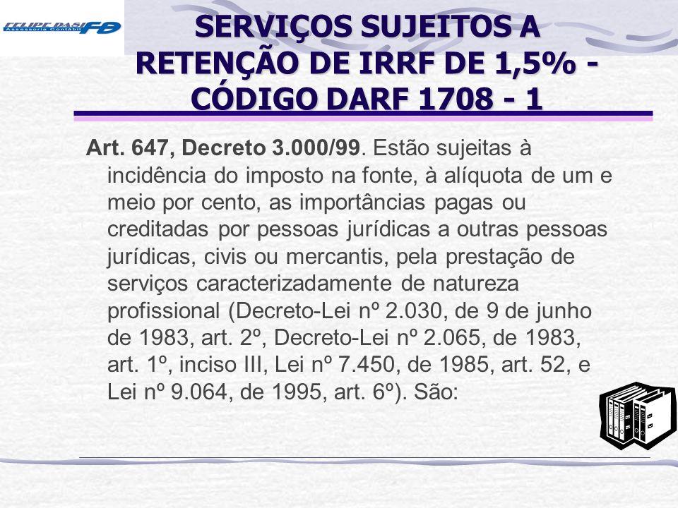 SERVIÇOS SUJEITOS A RETENÇÃO DE IRRF DE 1,5% - CÓDIGO DARF 1708 - 1 Art. 647, Decreto 3.000/99. Estão sujeitas à incidência do imposto na fonte, à alí