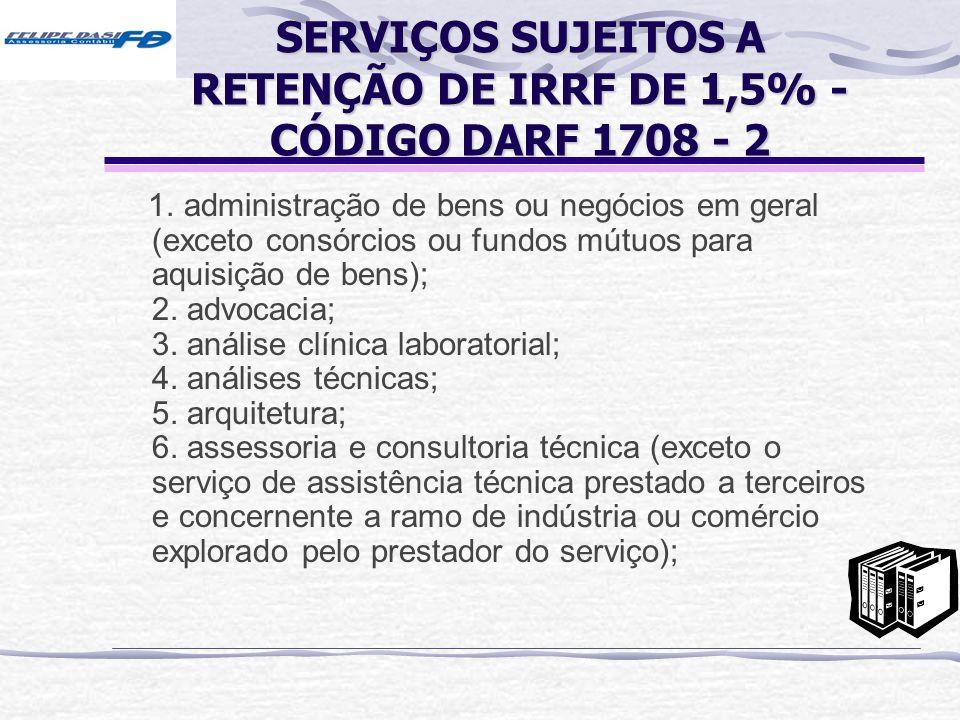 SERVIÇOS SUJEITOS A RETENÇÃO DE IRRF DE 1,5% - CÓDIGO DARF 1708 - 2 1. administração de bens ou negócios em geral (exceto consórcios ou fundos mútuos