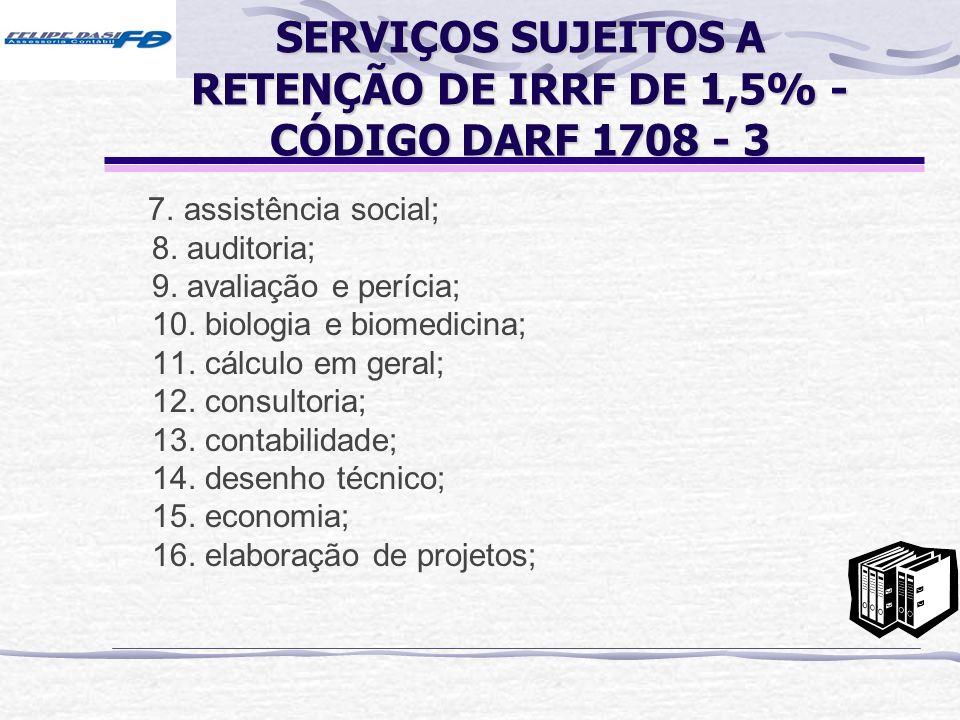 SERVIÇOS SUJEITOS A RETENÇÃO DE IRRF DE 1,5% - CÓDIGO DARF 1708 - 3 7. assistência social; 8. auditoria; 9. avaliação e perícia; 10. biologia e biomed