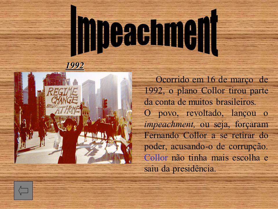 Ocorrido em 16 de março de 1992, o plano Collor tirou parte da conta de muitos brasileiros. O povo, revoltado, lançou o impeachment, ou seja, forçaram