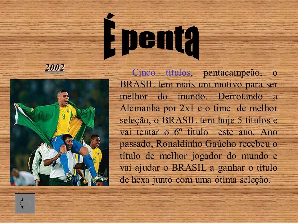 2002 Cinco títulos, pentacampeão, o BRASIL tem mais um motivo para ser melhor do mundo. Derrotando a Alemanha por 2x1 e o time de melhor seleção, o BR