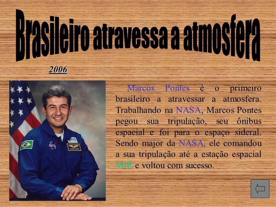 2006 Marcos Pontes é o primeiro brasileiro a atravessar a atmosfera. Trabalhando na NASA, Marcos Pontes pegou sua tripulação, seu ônibus espacial e fo