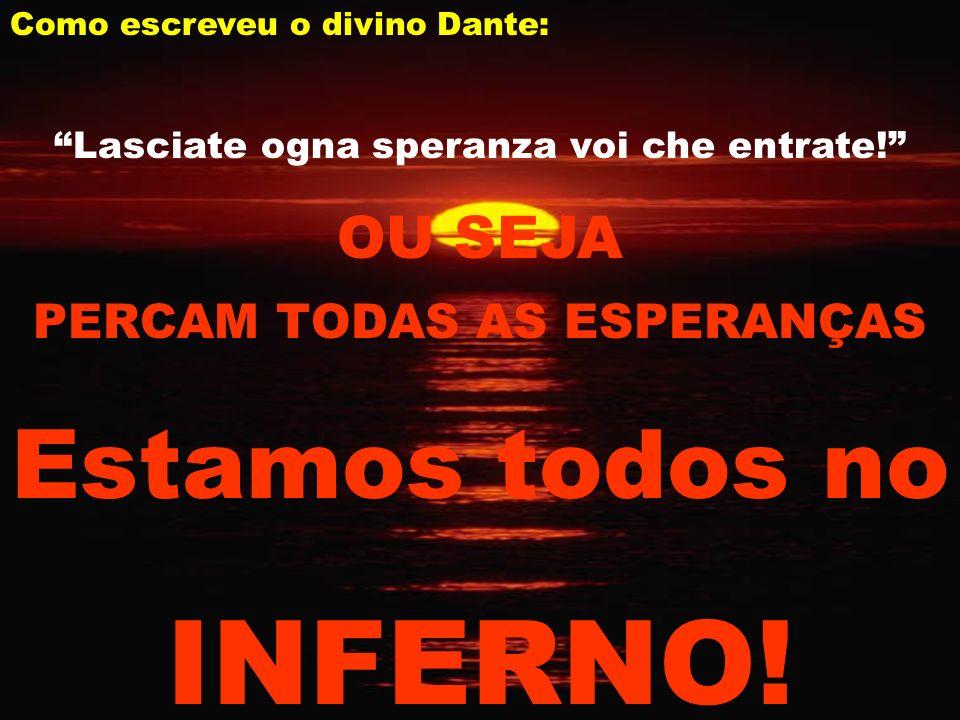 Como escreveu o divino Dante: Lasciate ogna speranza voi che entrate.