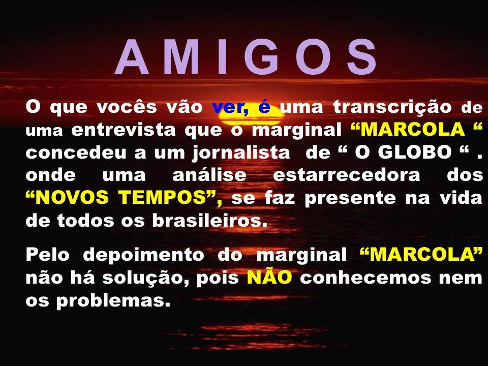 A M I G O S O que vocês vão ver, é uma transcrição de uma entrevista que o marginal MARCOLA concedeu a um jornalista de O GLOBO.