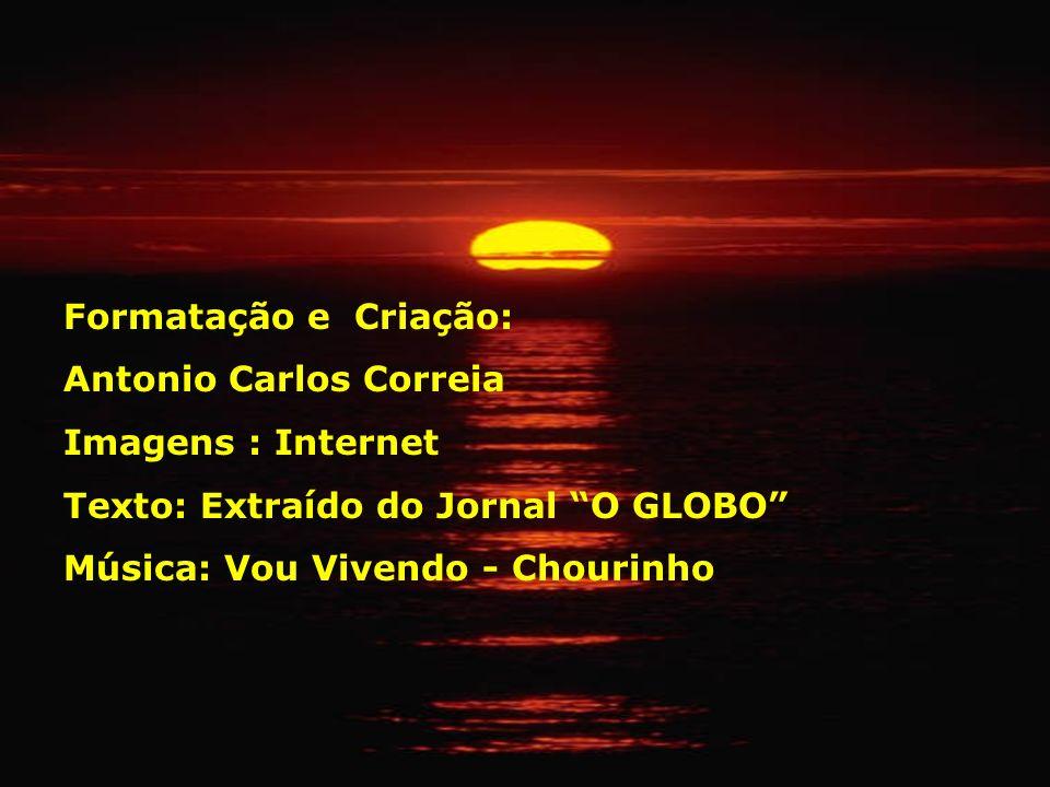 Formatação e Criação: Antonio Carlos Correia Imagens : Internet Texto: Extraído do Jornal O GLOBO Música: Vou Vivendo - Chourinho